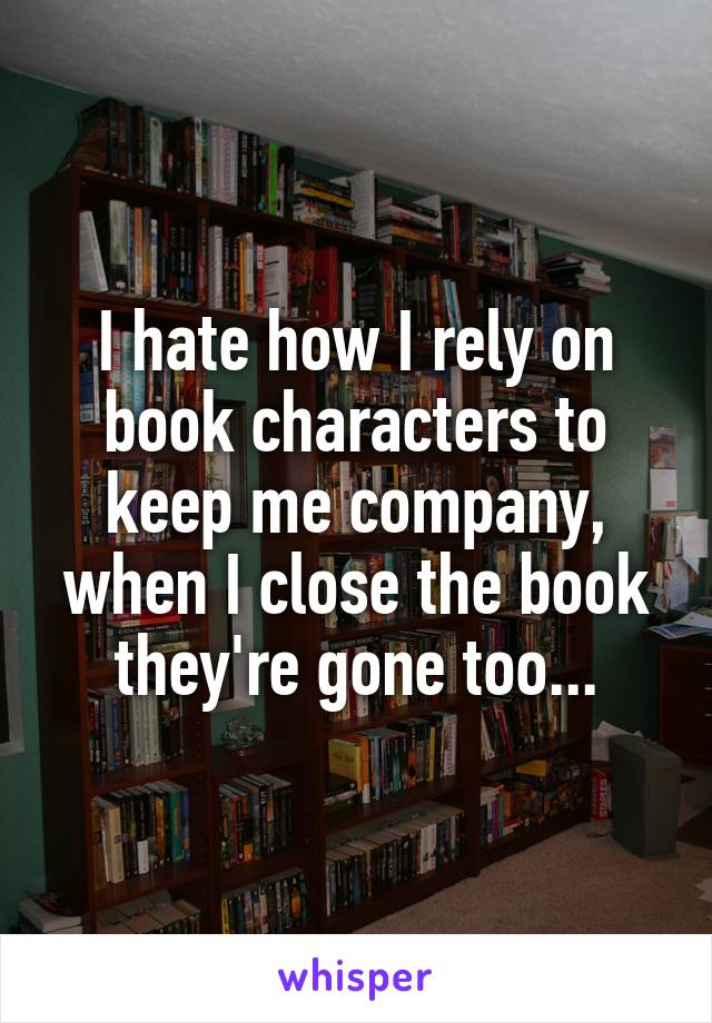 I hate how I rely on book characters to keep me company, when I close the book they're gone too...