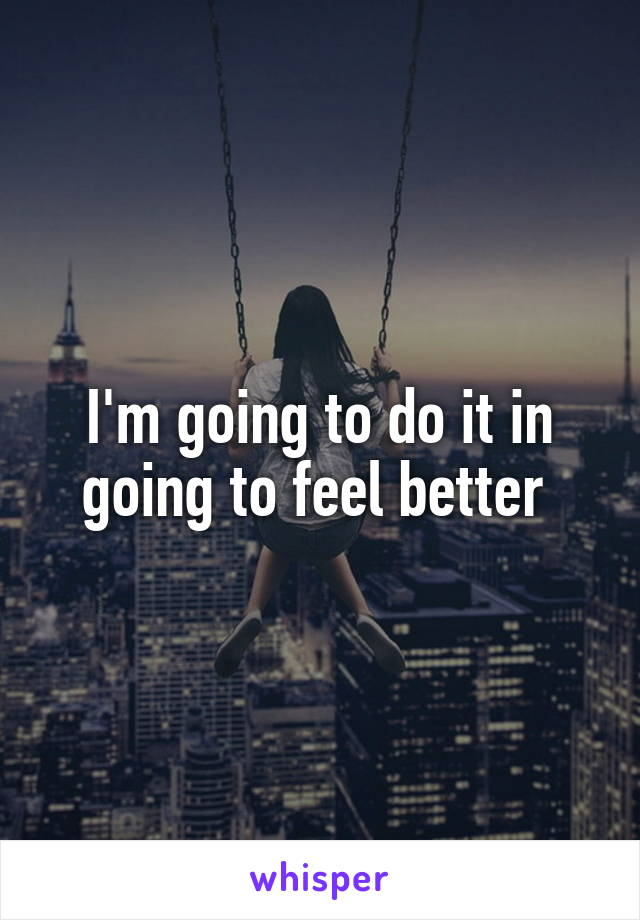 I'm going to do it in going to feel better