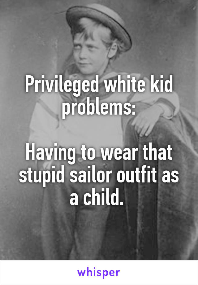 Privileged white kid problems:  Having to wear that stupid sailor outfit as a child.
