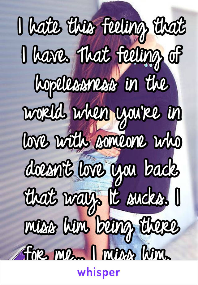 I hate this feeling that I have. That feeling of hopelessness in the world when you're in love with someone who doesn't love you back that way. It sucks. I miss him being there for me... I miss him.