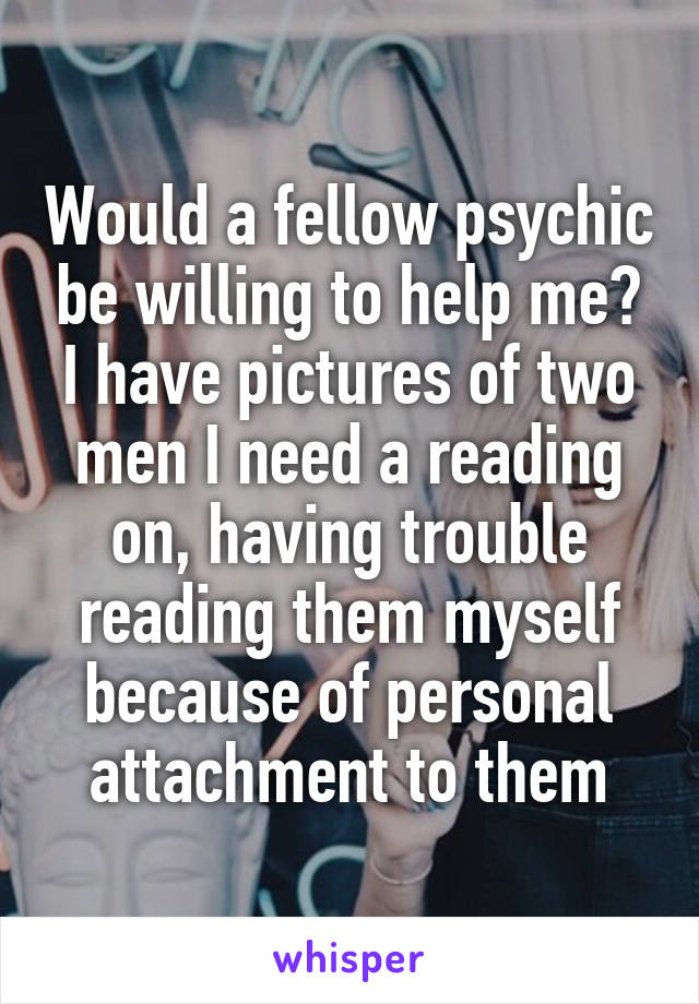 Would a fellow psychic be willing to help me? I have pictures of two men I need a reading on, having trouble reading them myself because of personal attachment to them
