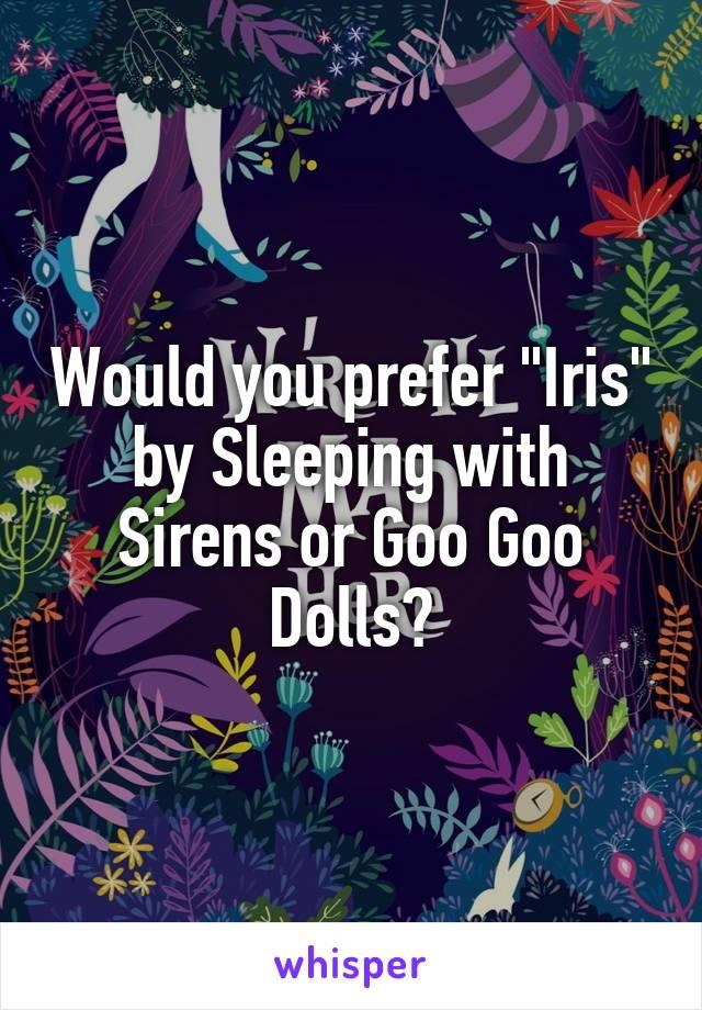 "Would you prefer ""Iris"" by Sleeping with Sirens or Goo Goo Dolls?"