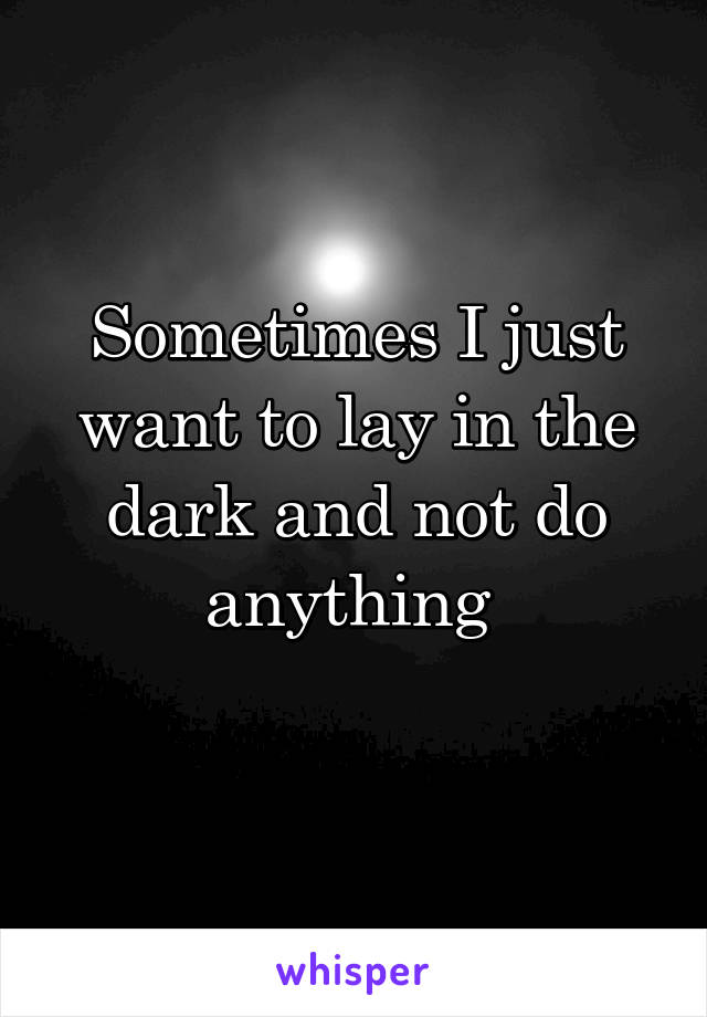 Sometimes I just want to lay in the dark and not do anything