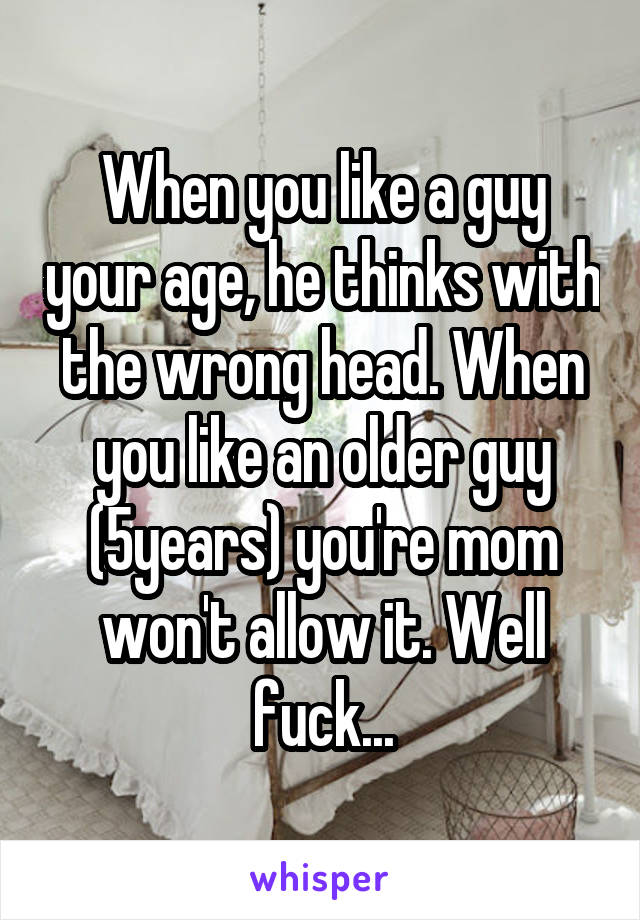 When you like a guy your age, he thinks with the wrong head. When you like an older guy (5years) you're mom won't allow it. Well fuck...
