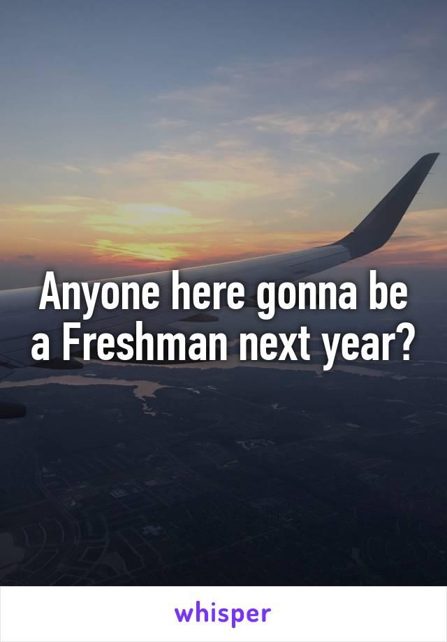 Anyone here gonna be a Freshman next year?