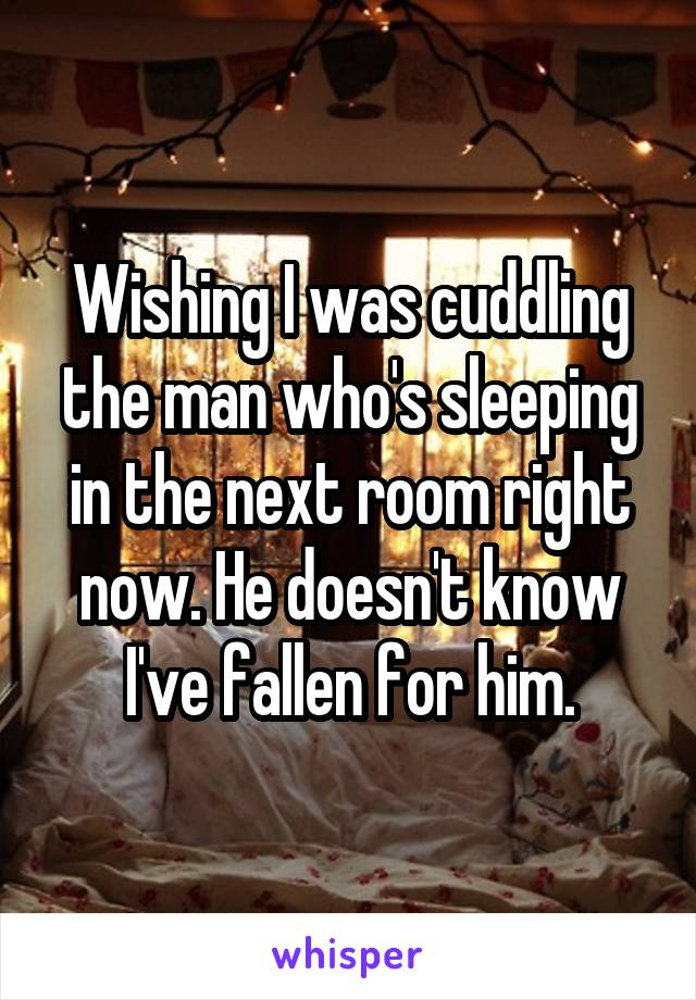 Wishing I was cuddling the man who's sleeping in the next room right now. He doesn't know I've fallen for him.