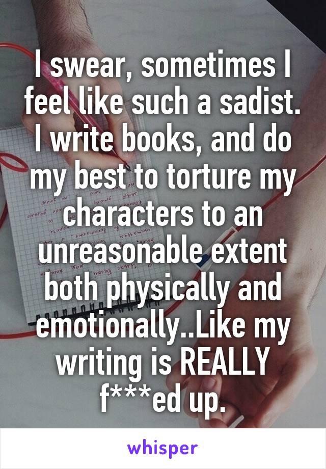 I swear, sometimes I feel like such a sadist. I write books, and do my best to torture my characters to an unreasonable extent both physically and emotionally..Like my writing is REALLY f***ed up.