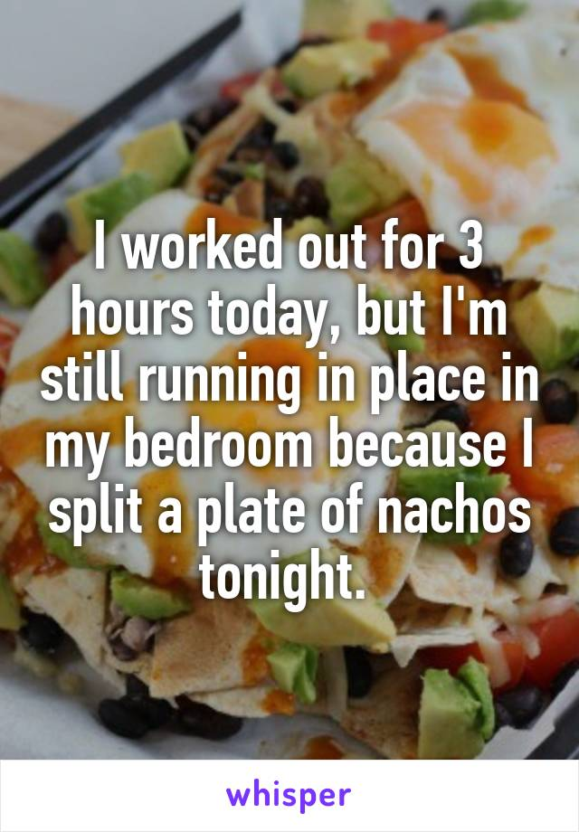 I worked out for 3 hours today, but I'm still running in place in my bedroom because I split a plate of nachos tonight.