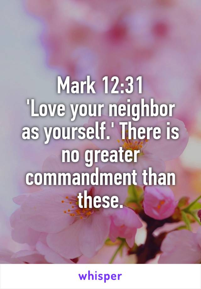 Mark 12:31 'Love your neighbor as yourself.' There is no greater commandment than these.