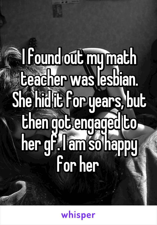 I found out my math teacher was lesbian. She hid it for years, but then got engaged to her gf. I am so happy for her