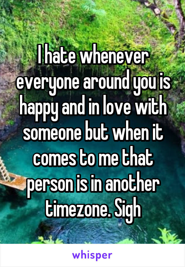 I hate whenever everyone around you is happy and in love with someone but when it comes to me that person is in another timezone. Sigh
