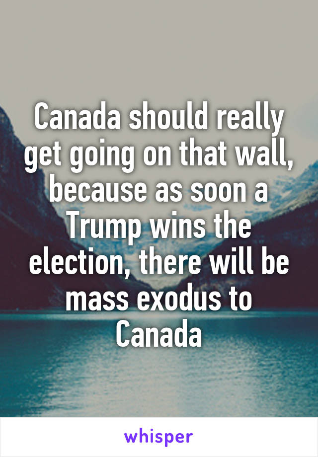 Canada should really get going on that wall, because as soon a Trump wins the election, there will be mass exodus to Canada