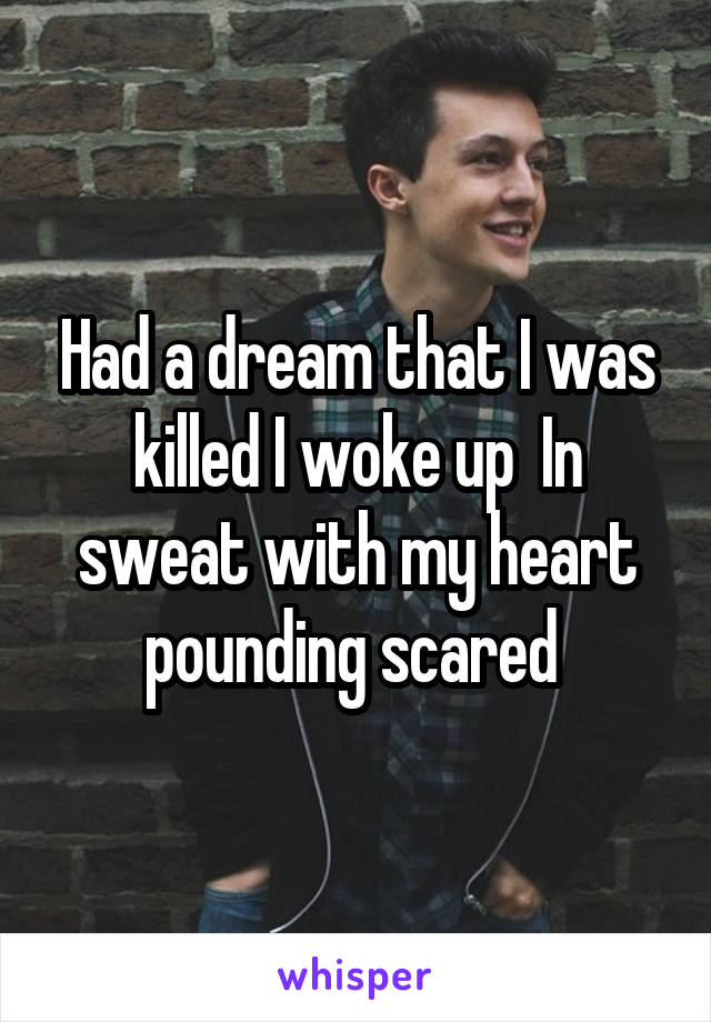 Had a dream that I was killed I woke up  In sweat with my heart pounding scared