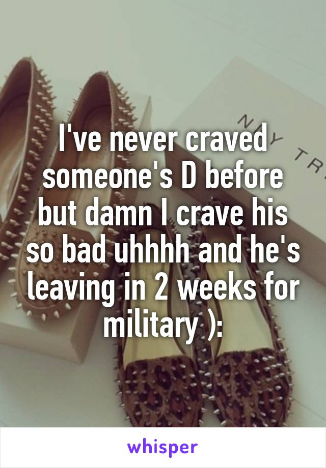I've never craved someone's D before but damn I crave his so bad uhhhh and he's leaving in 2 weeks for military ):