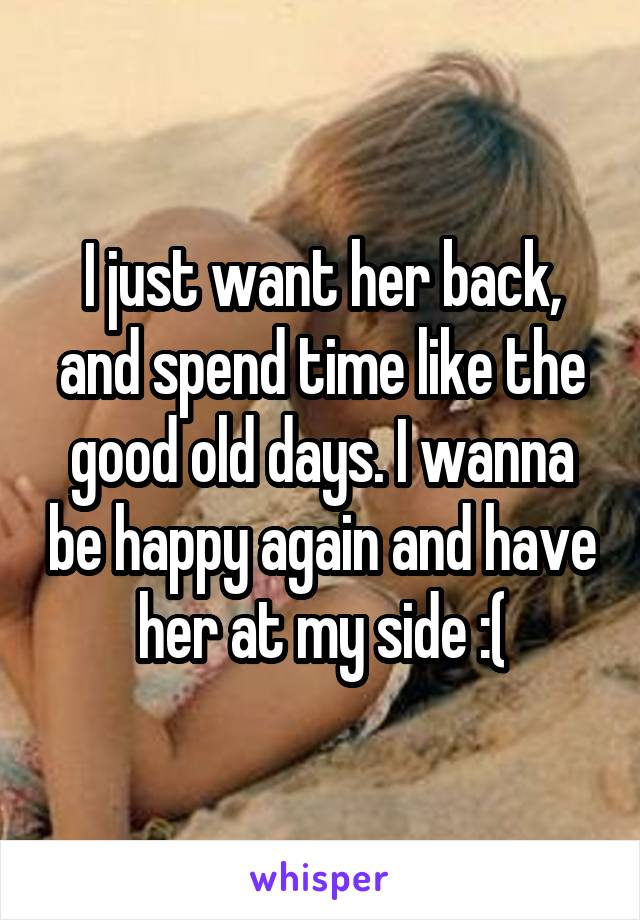 I just want her back, and spend time like the good old days. I wanna be happy again and have her at my side :(