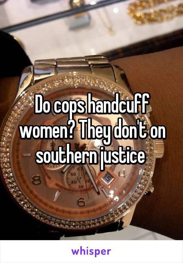 Do cops handcuff women? They don't on southern justice