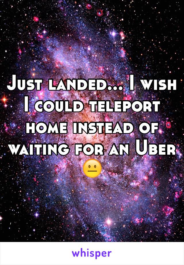 Just landed... I wish I could teleport home instead of waiting for an Uber 😐