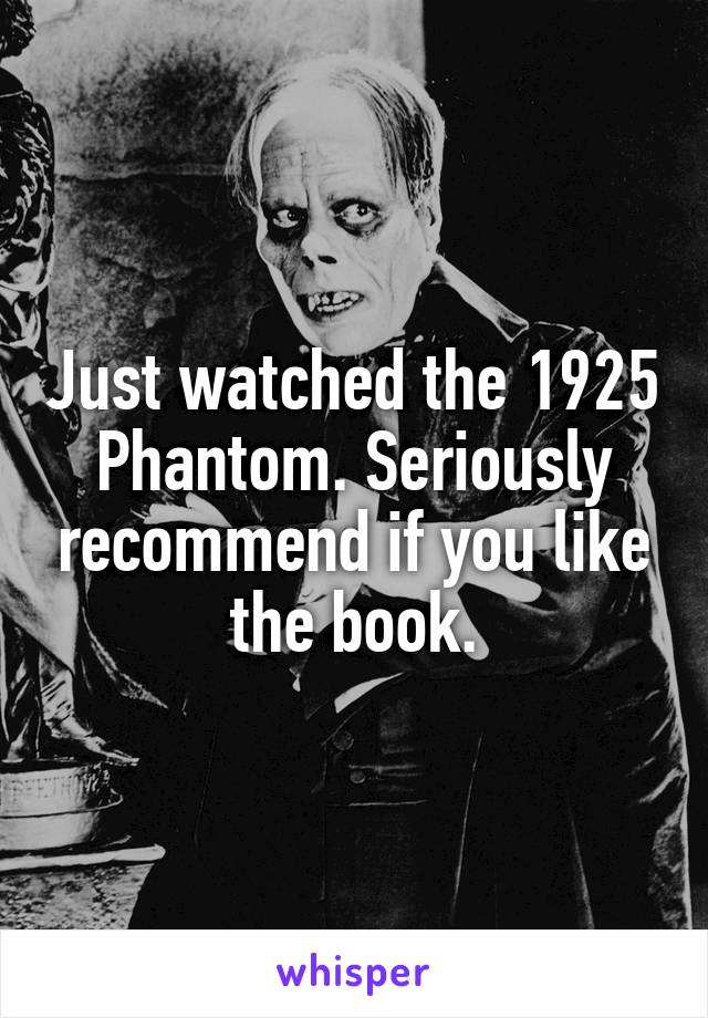 Just watched the 1925 Phantom. Seriously recommend if you like the book.
