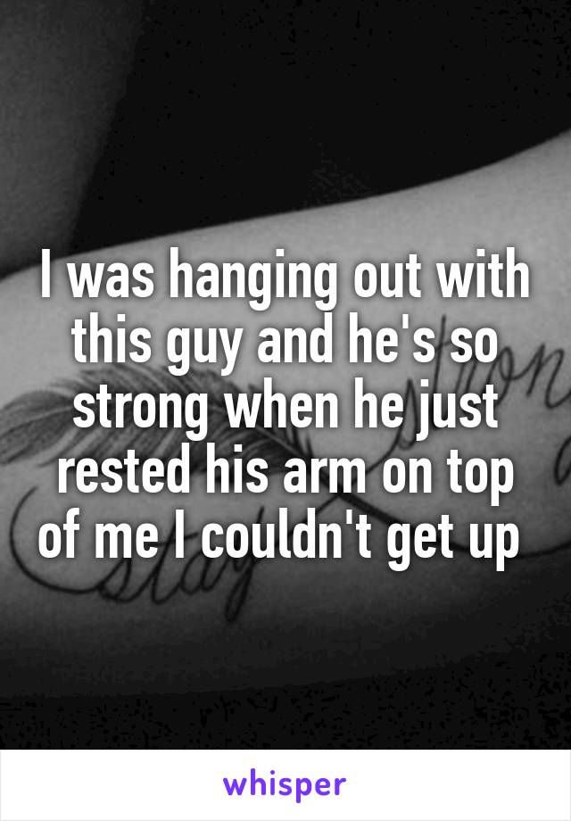 I was hanging out with this guy and he's so strong when he just rested his arm on top of me I couldn't get up