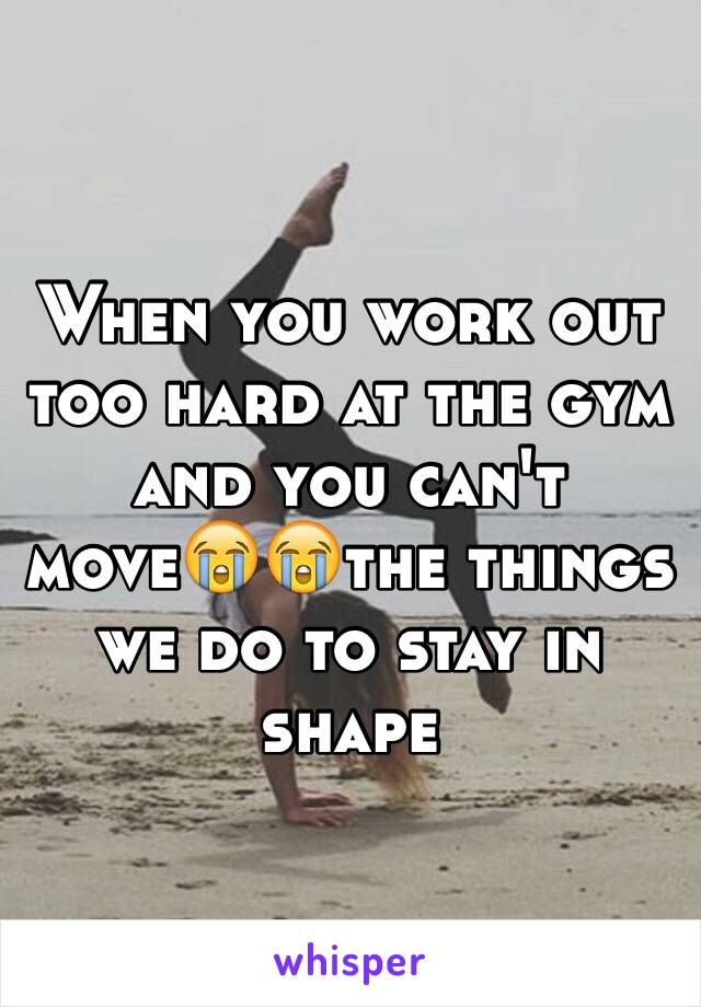 When you work out too hard at the gym and you can't move😭😭the things we do to stay in shape