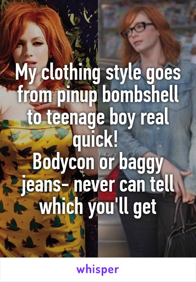 My clothing style goes from pinup bombshell to teenage boy real quick!  Bodycon or baggy jeans- never can tell which you'll get