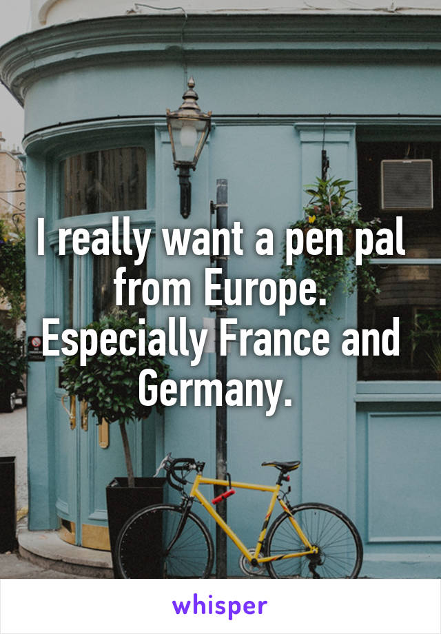 I really want a pen pal from Europe. Especially France and Germany.