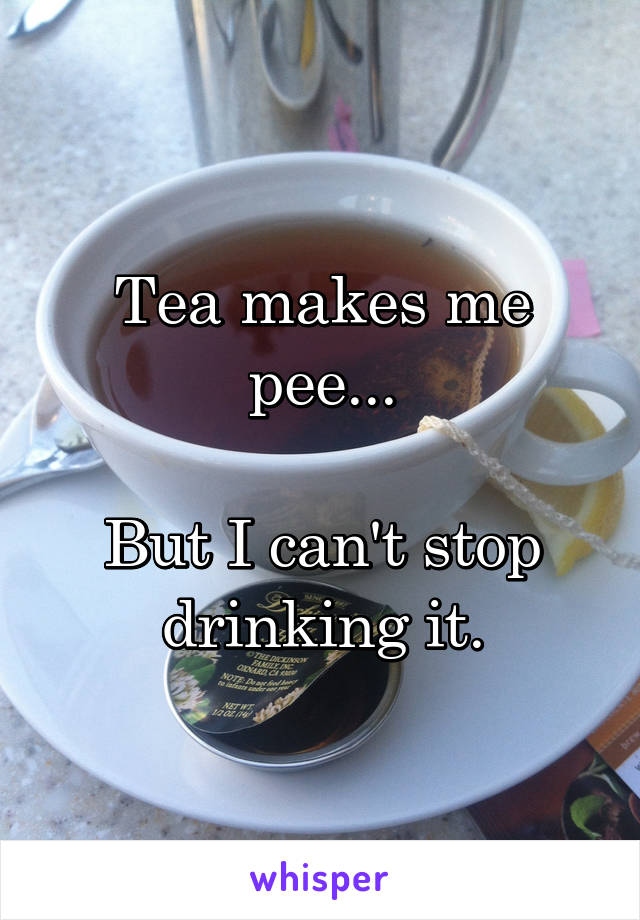 Tea makes me pee...  But I can't stop drinking it.