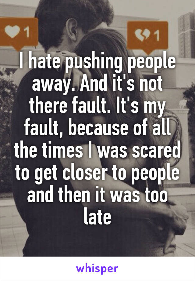 I hate pushing people away. And it's not there fault. It's my fault, because of all the times I was scared to get closer to people and then it was too late