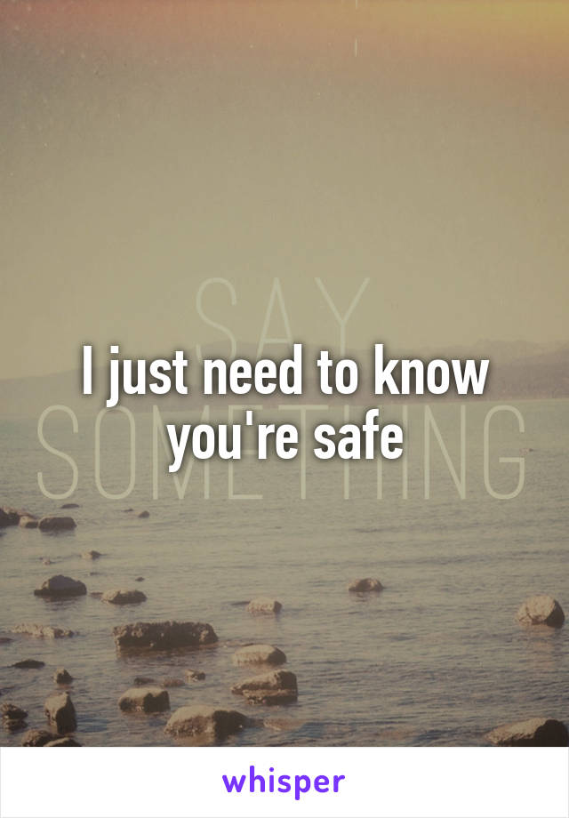 I just need to know you're safe