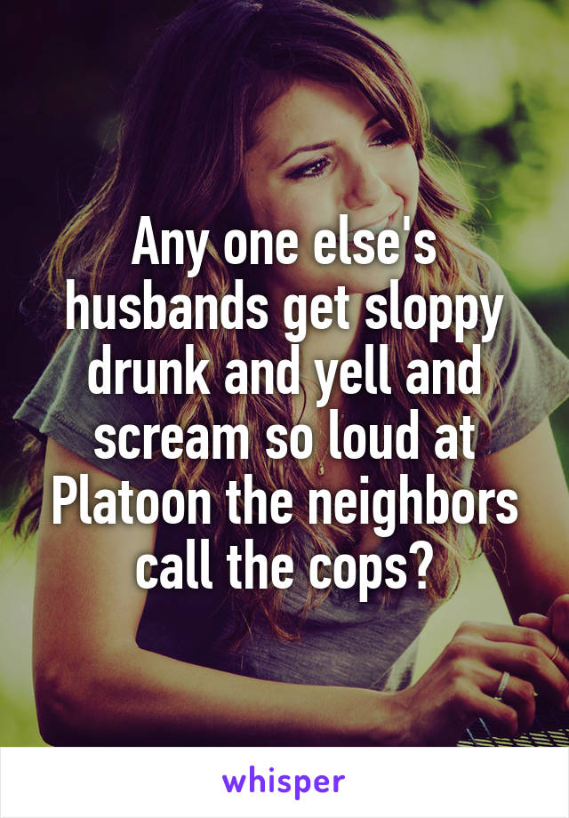 Any one else's husbands get sloppy drunk and yell and scream so loud at Platoon the neighbors call the cops?