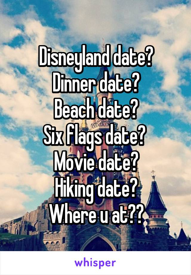 Disneyland date? Dinner date? Beach date? Six flags date?  Movie date? Hiking date? Where u at??