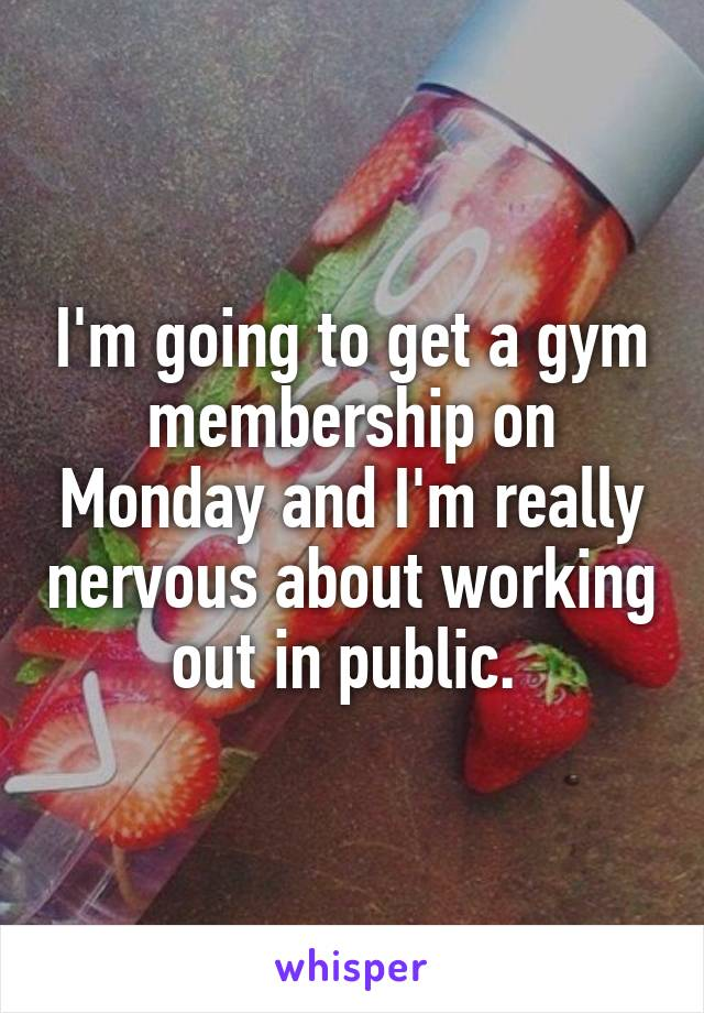 I'm going to get a gym membership on Monday and I'm really nervous about working out in public.