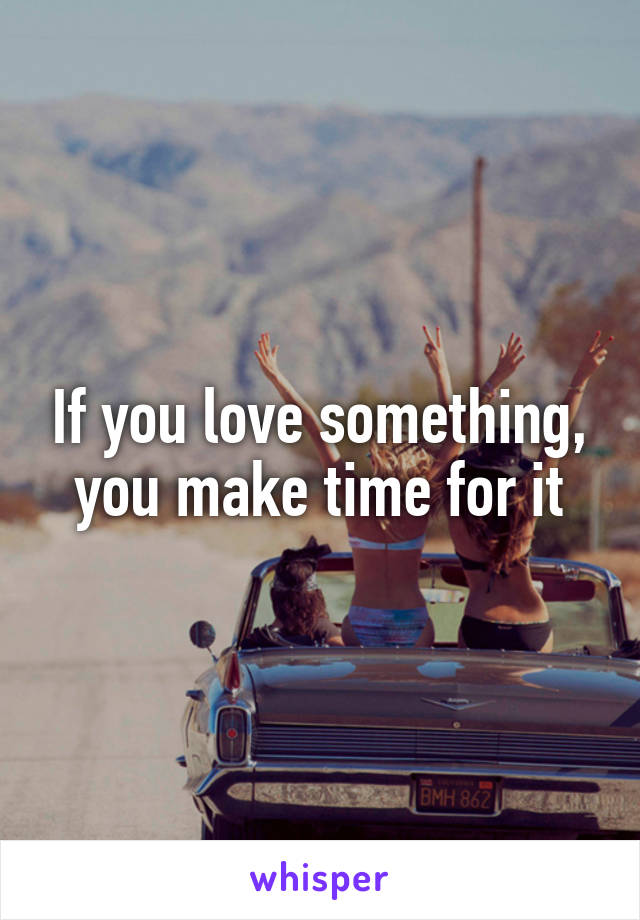 If you love something, you make time for it