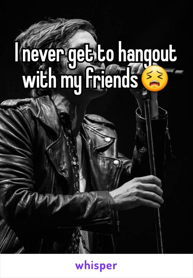 I never get to hangout with my friends😣