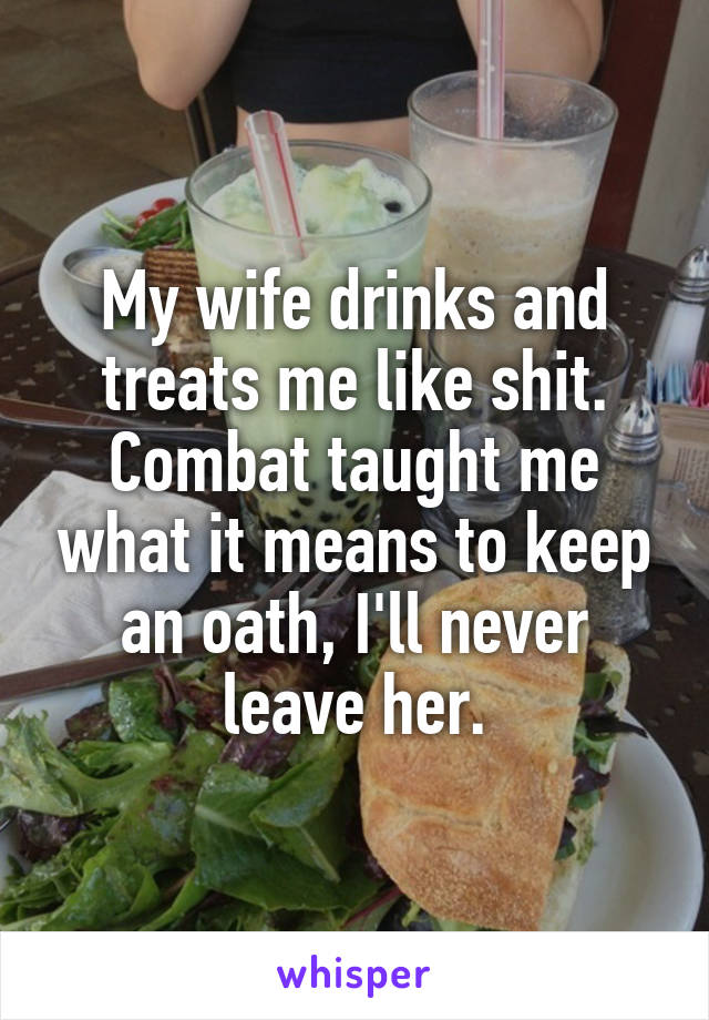 My wife drinks and treats me like shit. Combat taught me what it means to keep an oath, I'll never leave her.