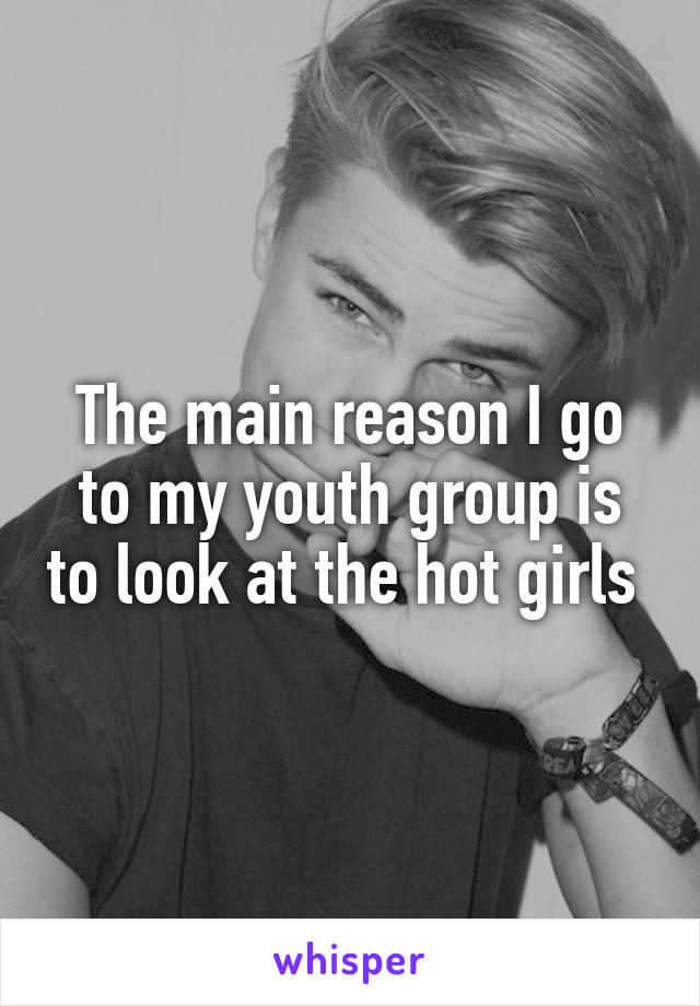 The main reason I go to my youth group is to look at the hot girls