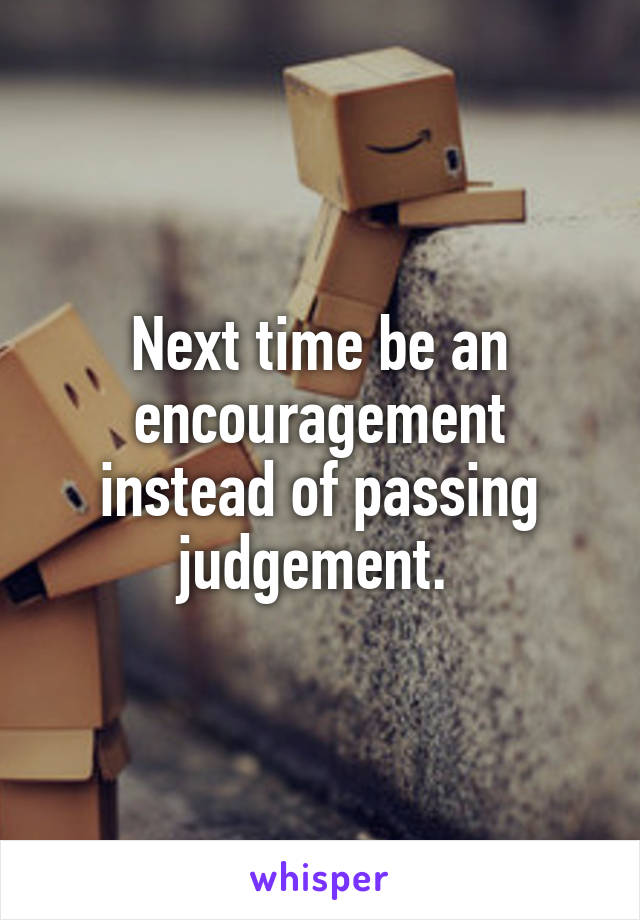 Next time be an encouragement instead of passing judgement.