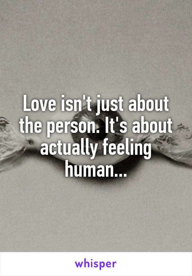 Love isn't just about the person. It's about actually feeling human...