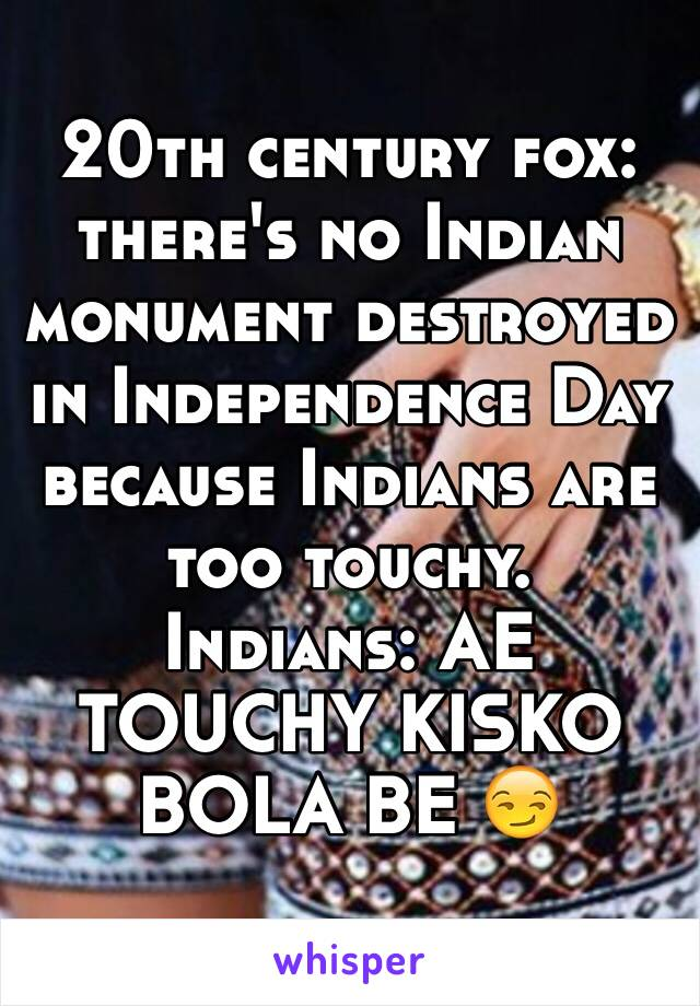 20th century fox: there's no Indian monument destroyed in Independence Day because Indians are too touchy.  Indians: AE TOUCHY KISKO BOLA BE 😏