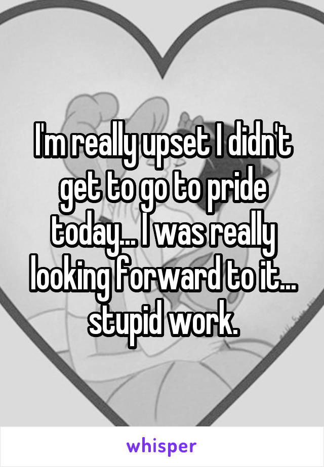 I'm really upset I didn't get to go to pride today... I was really looking forward to it... stupid work.