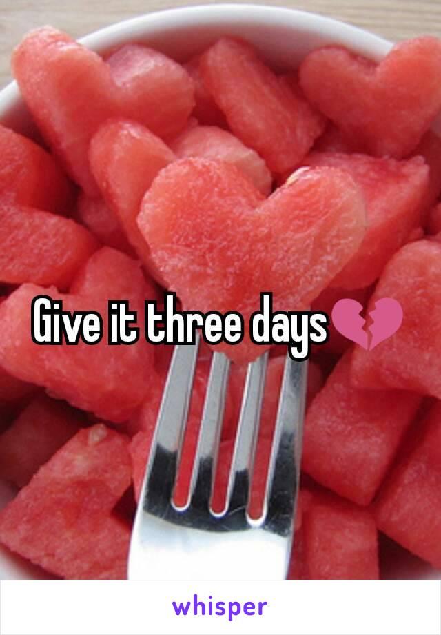 Give it three days💔