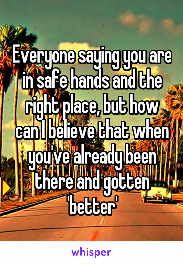 Everyone saying you are in safe hands and the right place, but how can I believe that when you've already been there and gotten 'better'