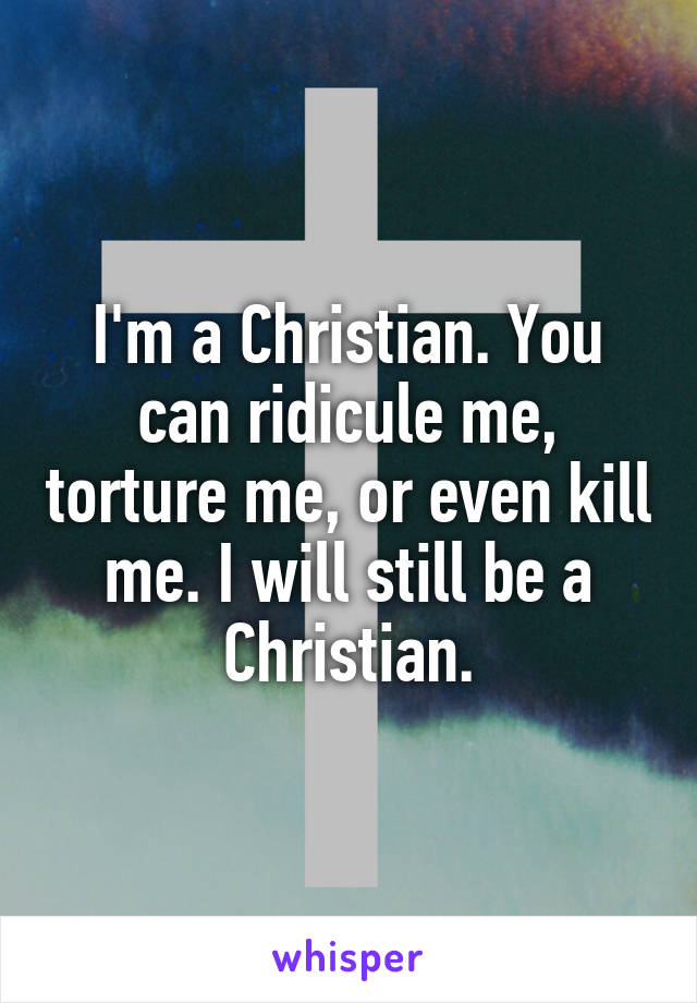 I'm a Christian. You can ridicule me, torture me, or even kill me. I will still be a Christian.