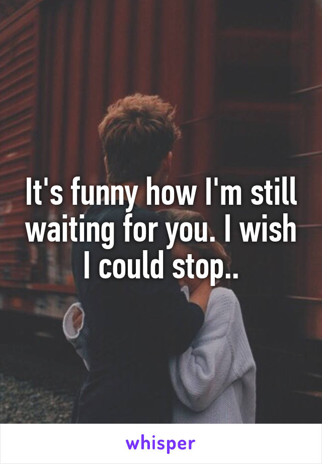 It's funny how I'm still waiting for you. I wish I could stop..