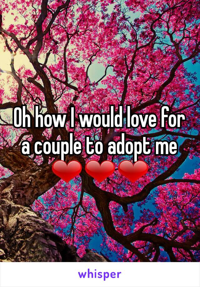 Oh how I would love for a couple to adopt me ❤❤❤