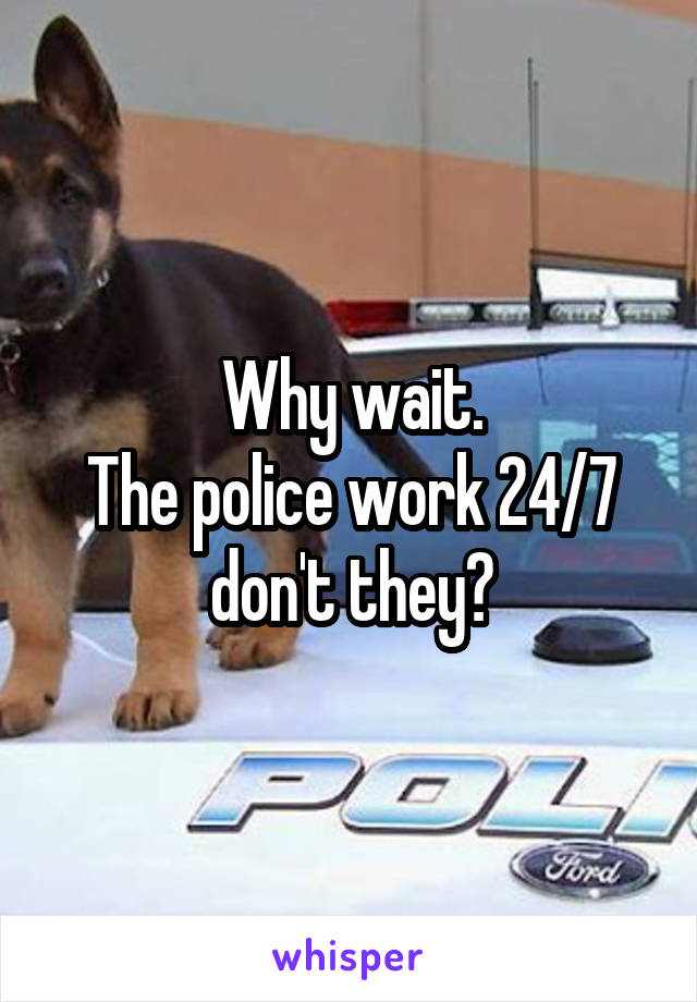 Why wait. The police work 24/7 don't they?