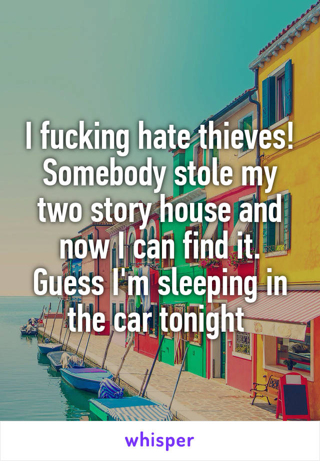 I fucking hate thieves! Somebody stole my two story house and now I can find it. Guess I'm sleeping in the car tonight