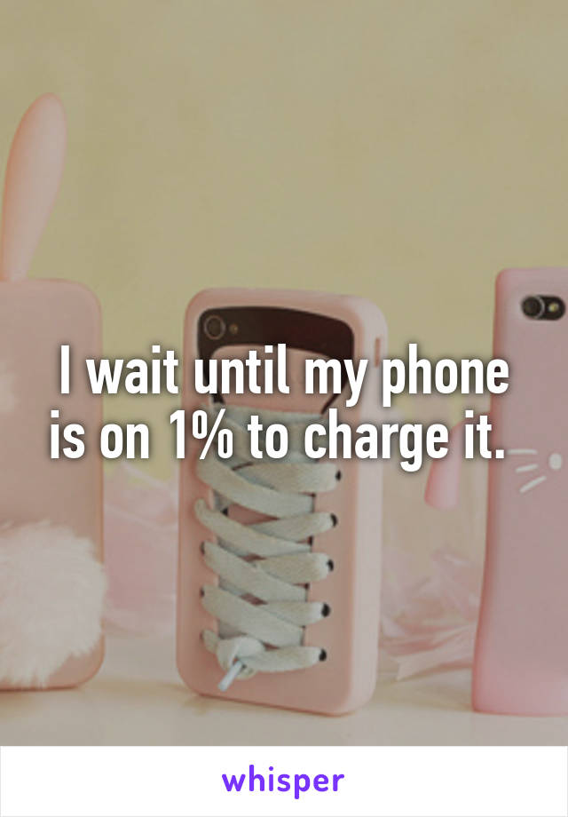I wait until my phone is on 1% to charge it.