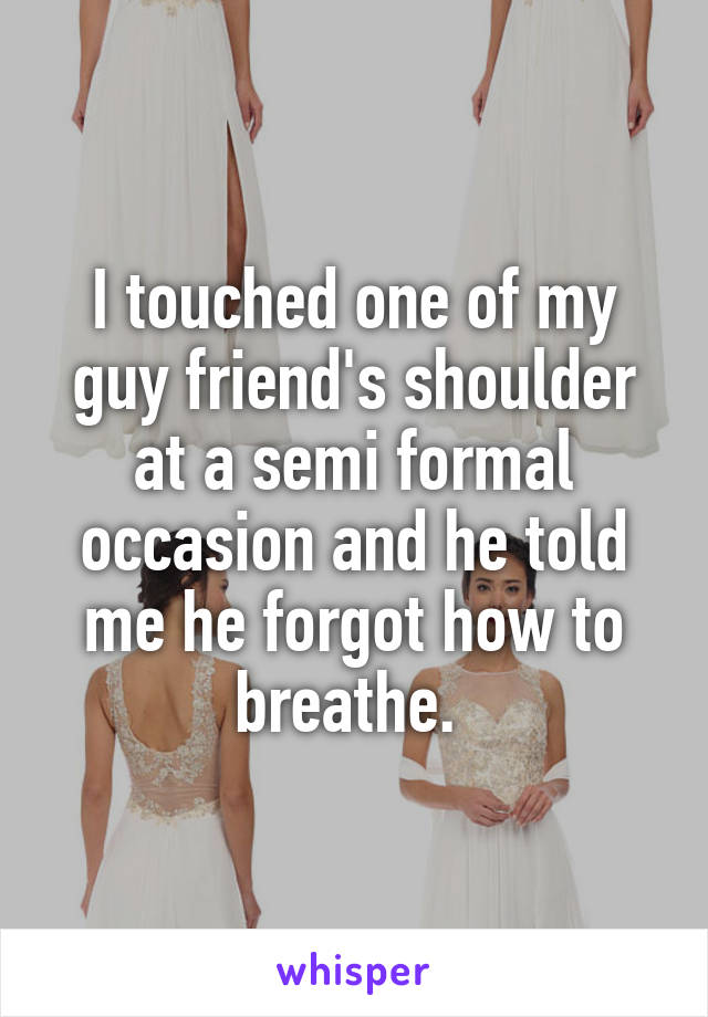 I touched one of my guy friend's shoulder at a semi formal occasion and he told me he forgot how to breathe.