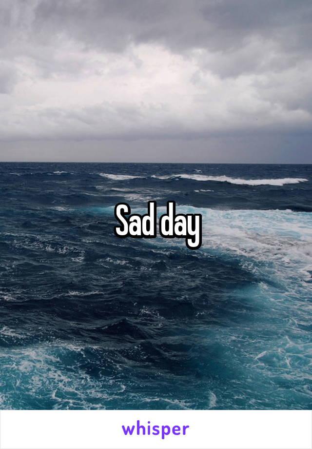 Sad day